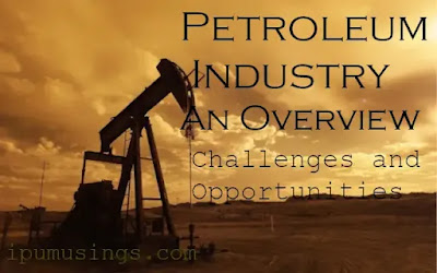 Petroleum Industry: An Overview - What are its new challenges and opportunities? (#ipumusings)(#petroleum)(#chemistry)