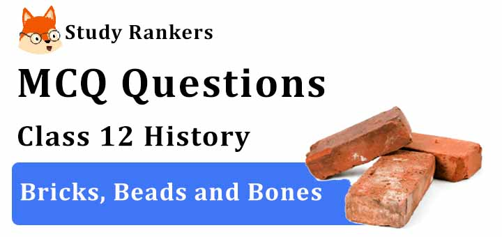 MCQ Questions for Class 12 History: Ch 1 Bricks, Beads and Bones
