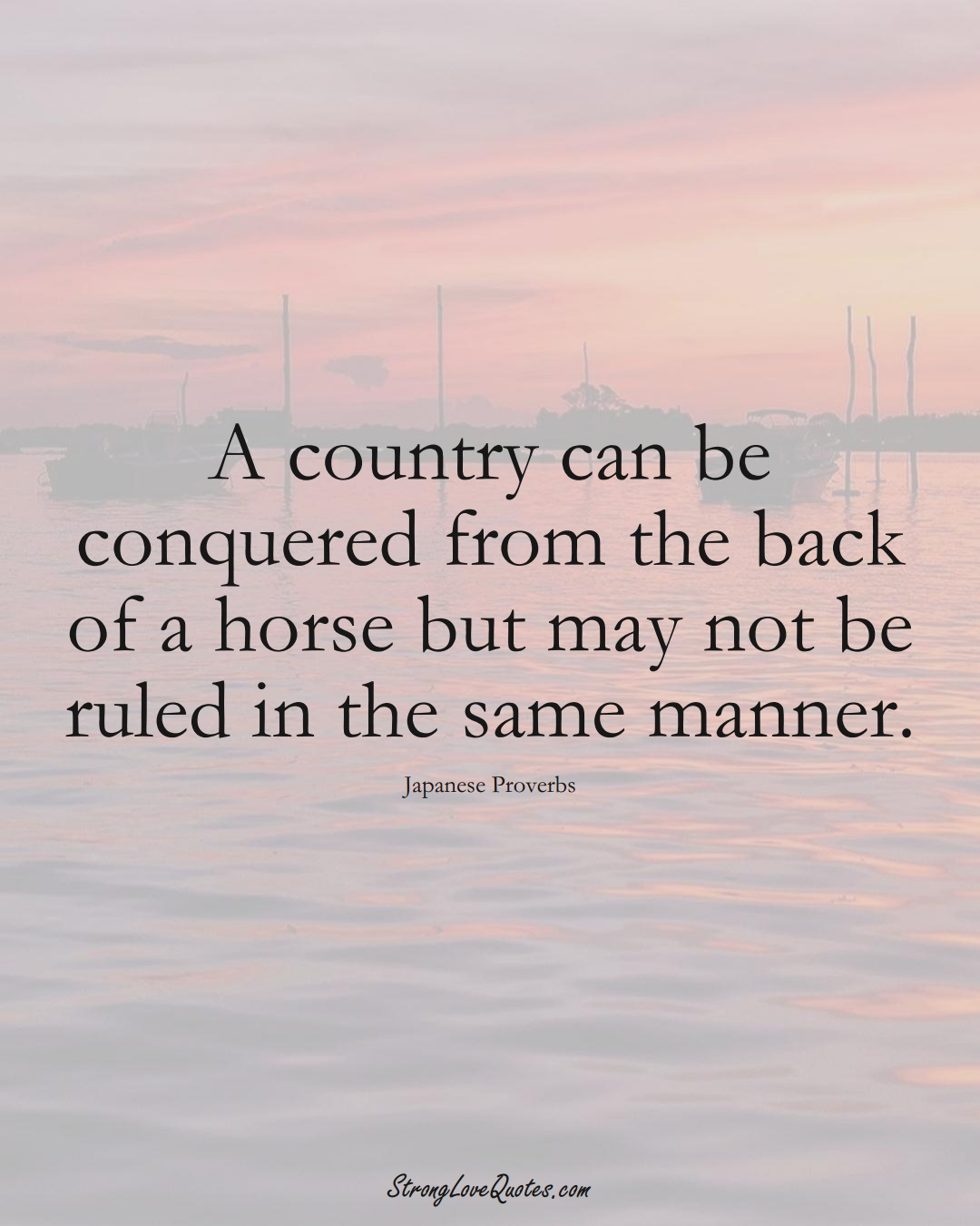 A country can be conquered from the back of a horse but may not be ruled in the same manner. (Japanese Sayings);  #AsianSayings