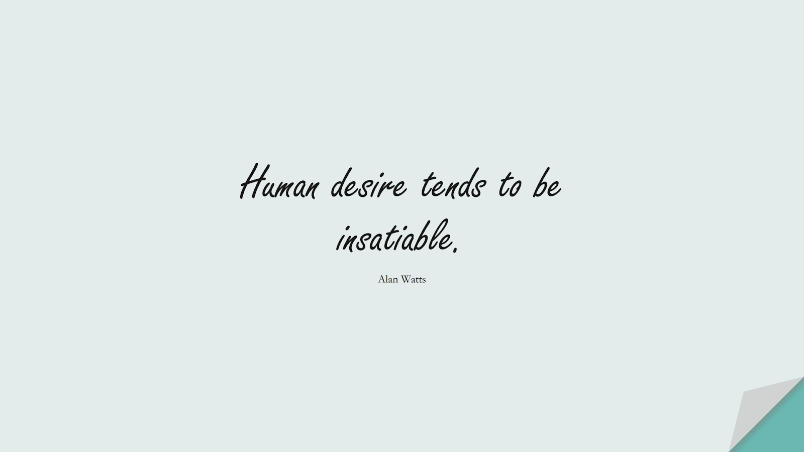 Human desire tends to be insatiable. (Alan Watts);  #AnxietyQuotes