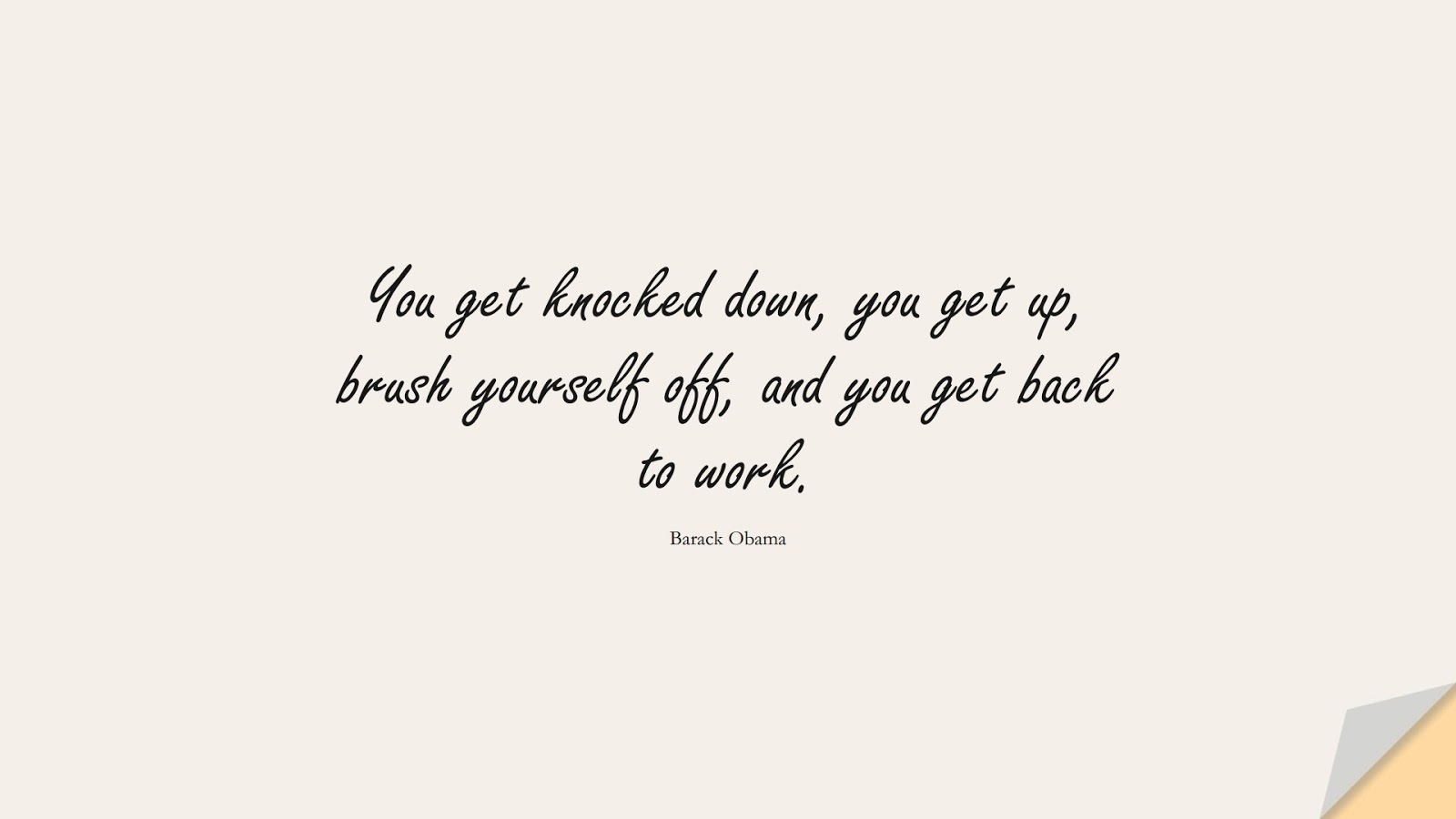 You get knocked down, you get up, brush yourself off, and you get back to work. (Barack Obama);  #ShortQuotes