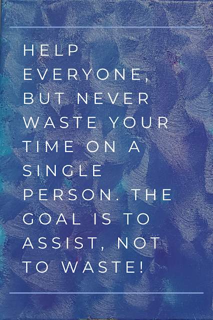 Help everyone, but never waste your time on a single person. The goal is to assist, not to waste!