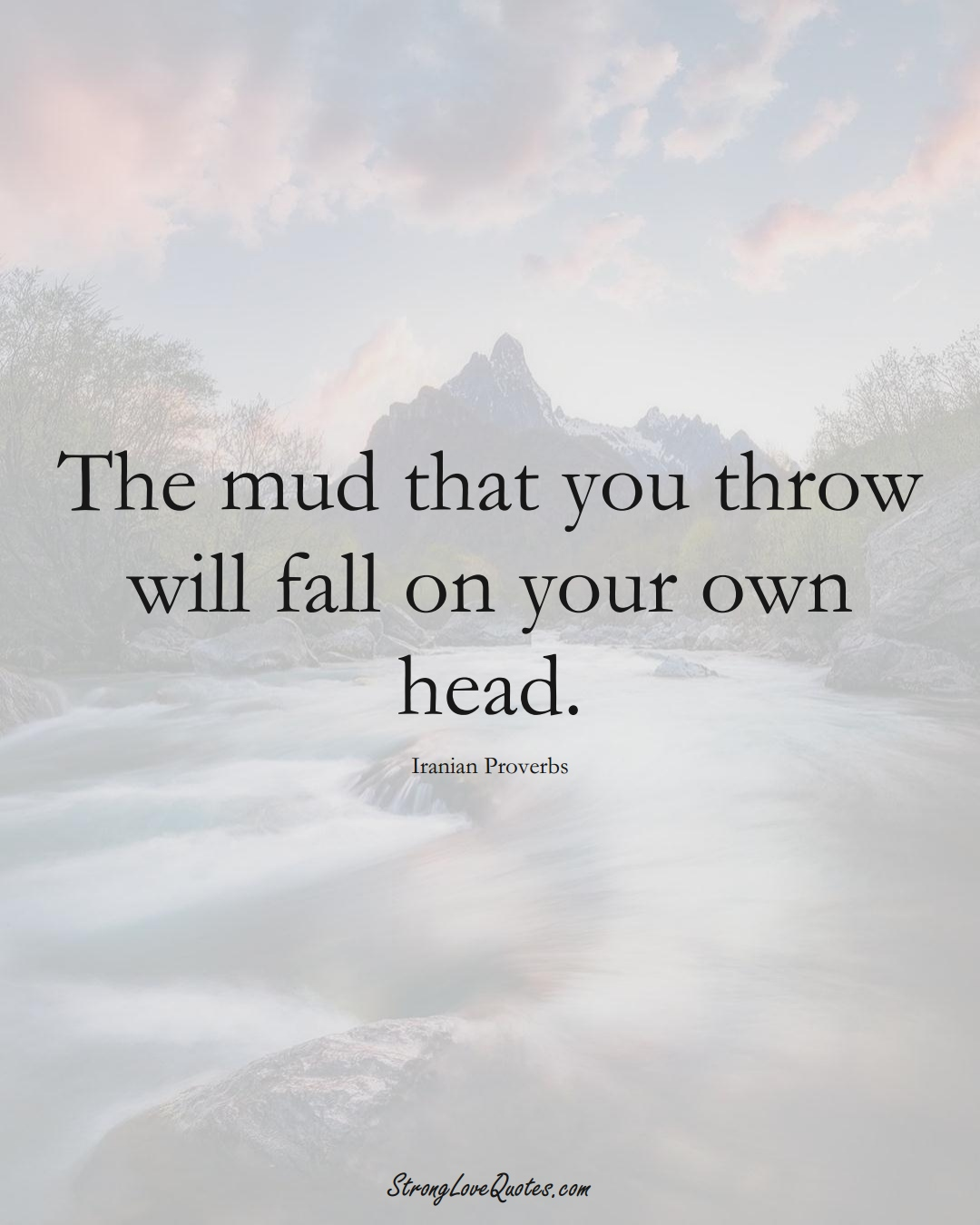 The mud that you throw will fall on your own head. (Iranian Sayings);  #MiddleEasternSayings