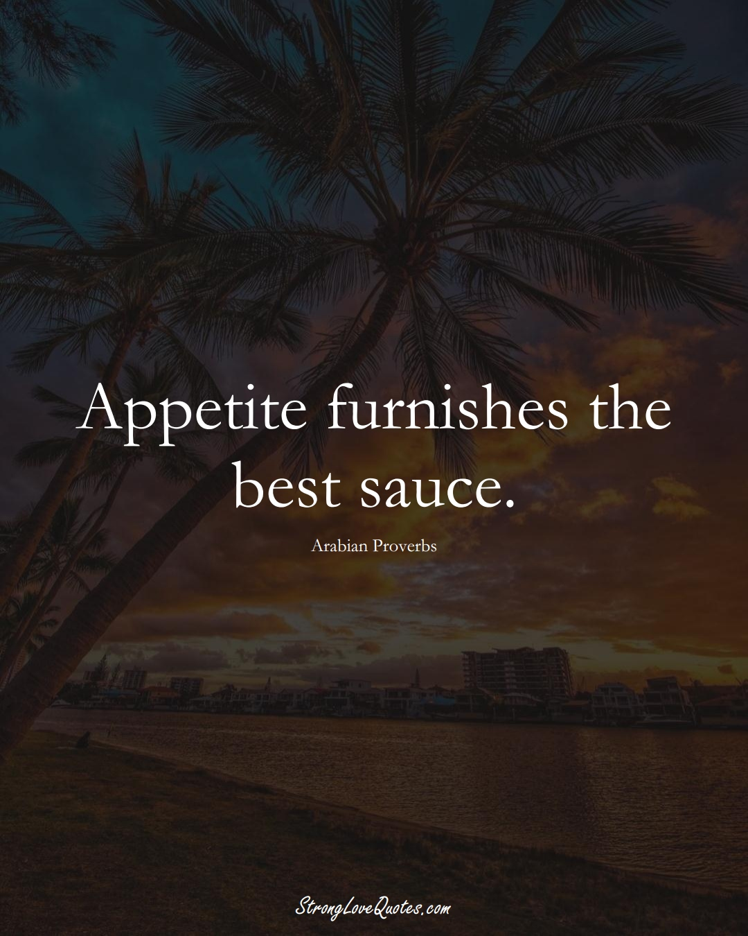Appetite furnishes the best sauce. (Arabian Sayings);  #aVarietyofCulturesSayings