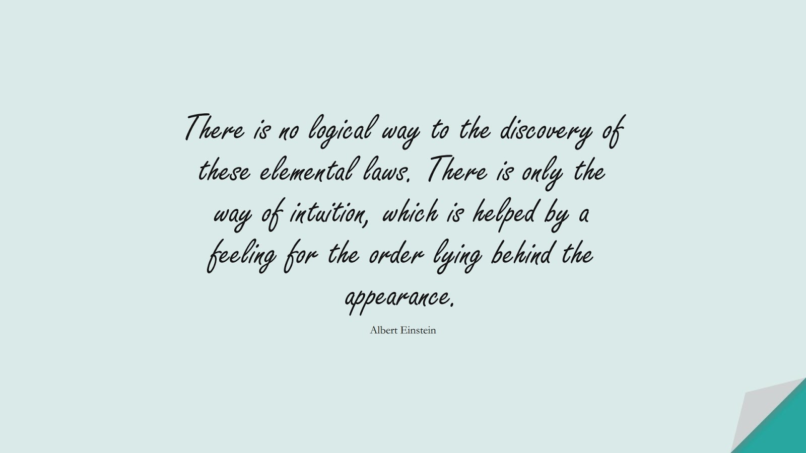 There is no logical way to the discovery of these elemental laws. There is only the way of intuition, which is helped by a feeling for the order lying behind the appearance. (Albert Einstein);  #AlbertEnsteinQuotes