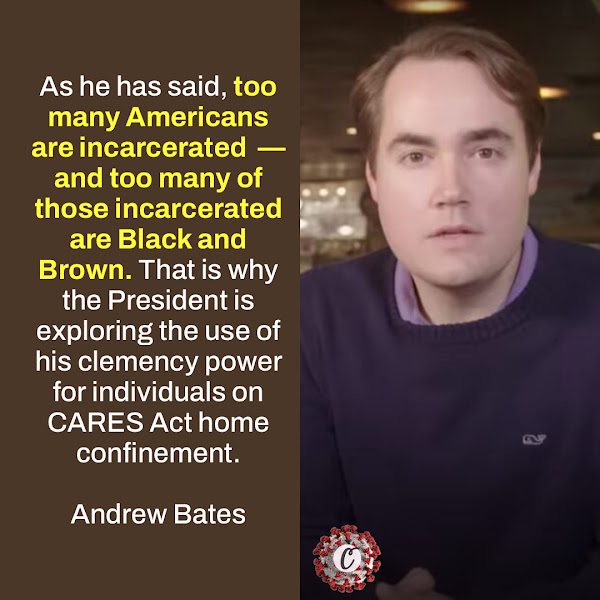 As he has said, too many Americans are incarcerated — and too many of those incarcerated are Black and Brown. That is why the President is exploring the use of his clemency power for individuals on CARES Act home confinement. — White House spokesperson Andrew Bates