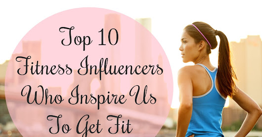 Top 10 Fitness Influencers Who Inspire Us To Get Fit