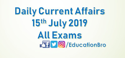 Daily Current Affairs 15th July 2019 For All Government Examinations