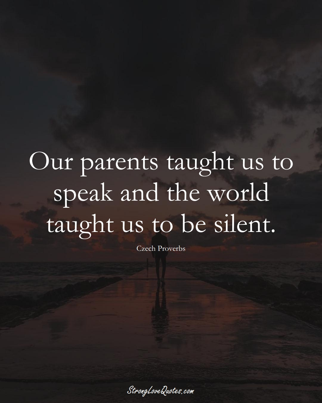 Our parents taught us to speak and the world taught us to be silent. (Czech Sayings);  #EuropeanSayings