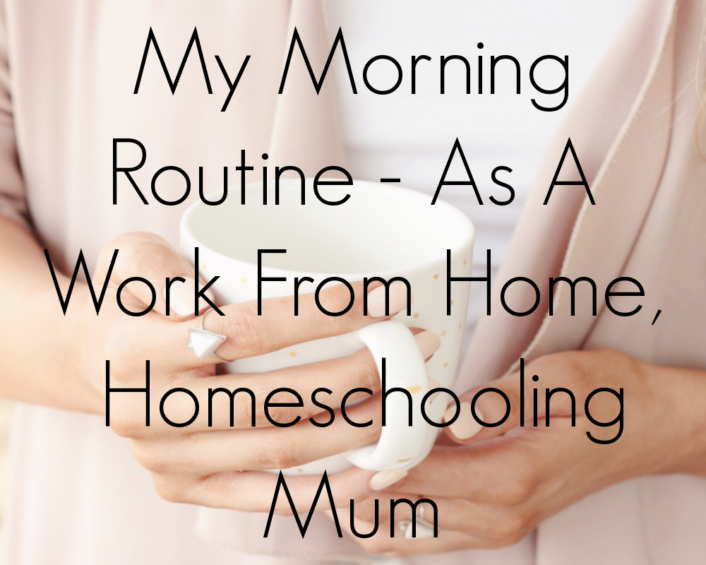 My Morning Routine - As A Work From Home, Homeschooling Mum