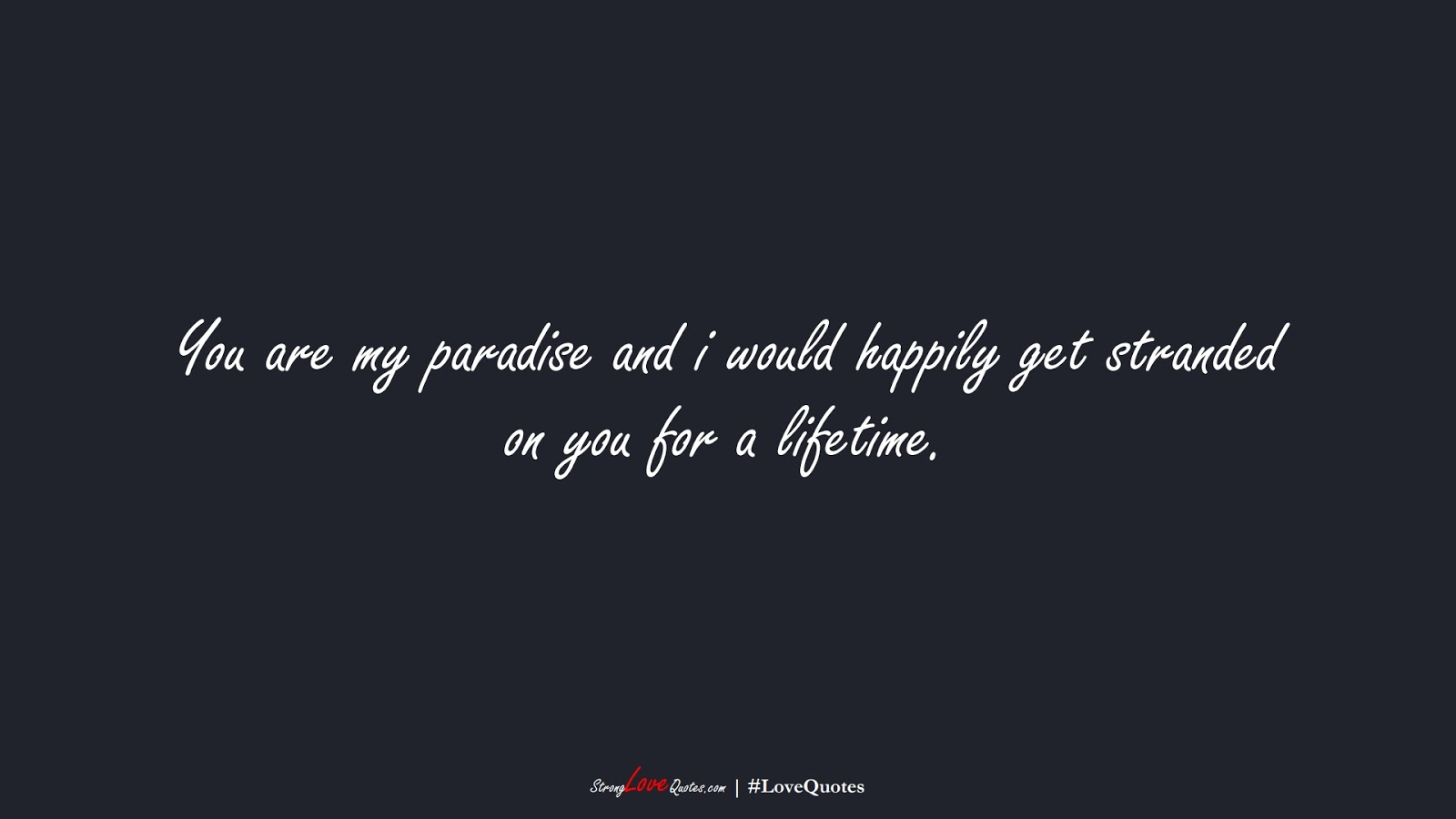 You are my paradise and i would happily get stranded on you for a lifetime.FALSE