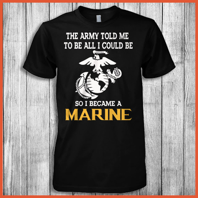 The Army Told Me To Be All I Could Be So I Became A Marine Shirt