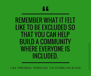 remember what it felt like to be excluded so you can build a community where everyone is included; Removing the Stumbling Block