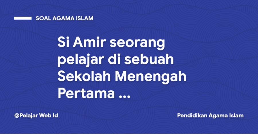 Si Amir seorang pelajar di sebuah Sekolah Menengah Pertama ...