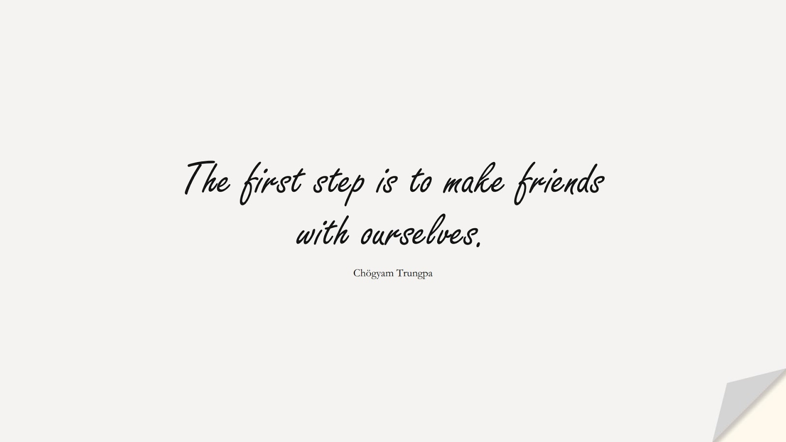 The first step is to make friends with ourselves. (Chögyam Trungpa);  #SelfEsteemQuotes
