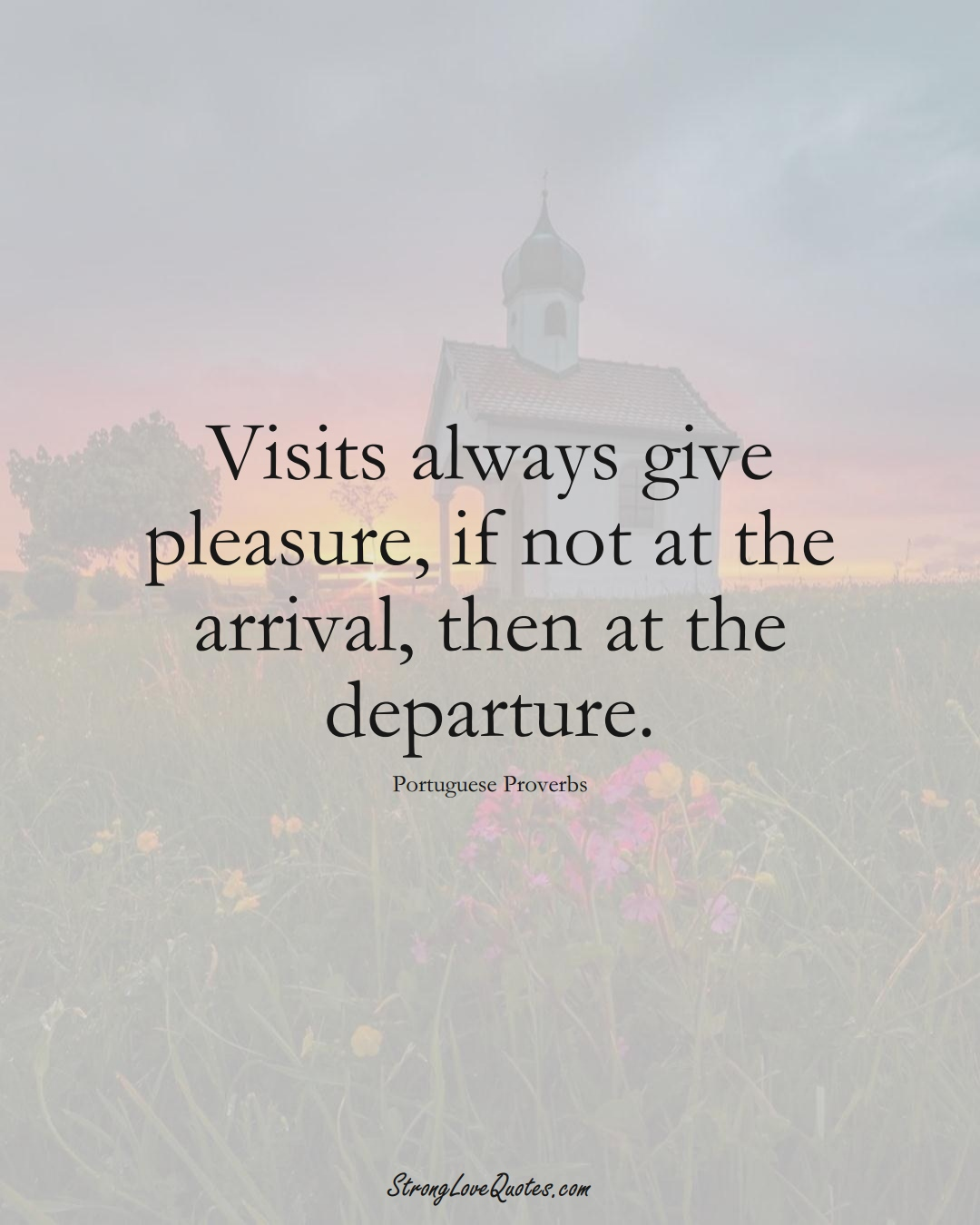 Visits always give pleasure, if not at the arrival, then at the departure. (Portuguese Sayings);  #EuropeanSayings