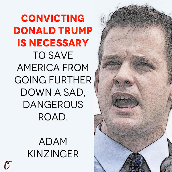 Convicting Donald Trump is necessary to save America from going further down a sad, dangerous road. — Republican Rep. Adam Kinzinger
