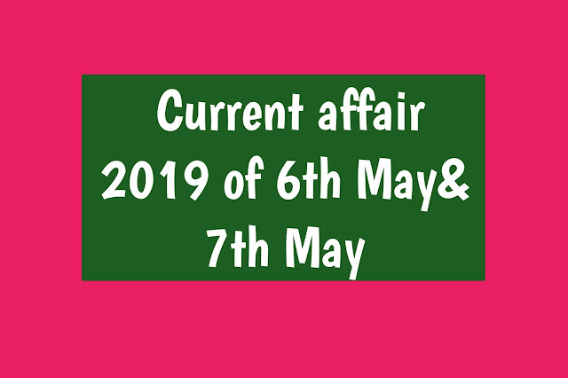 Current Affairs - 2019 - Current Affairs Today 6th  June to 7thJune 2019
