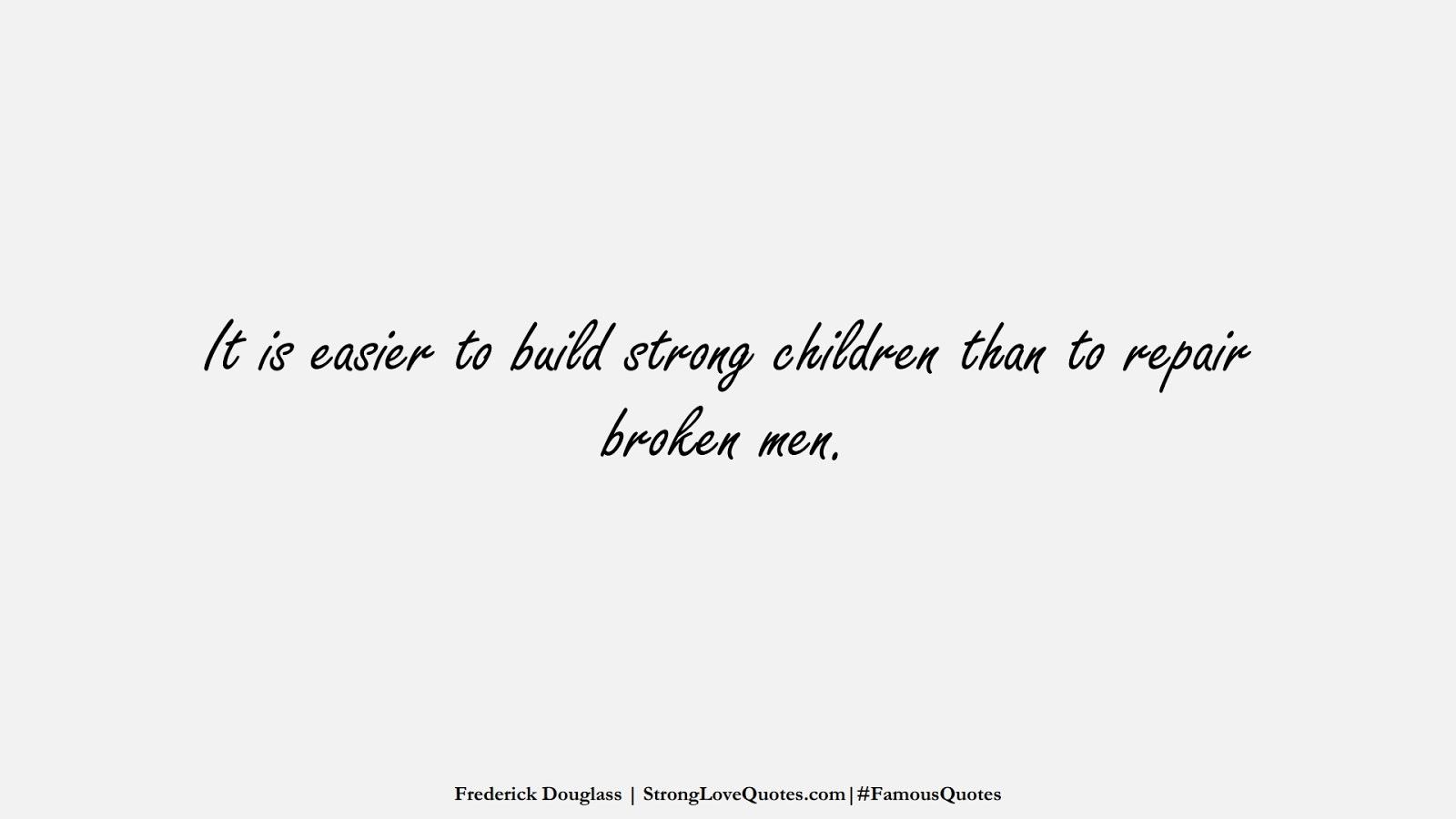 It is easier to build strong children than to repair broken men. (Frederick Douglass);  #FamousQuotes
