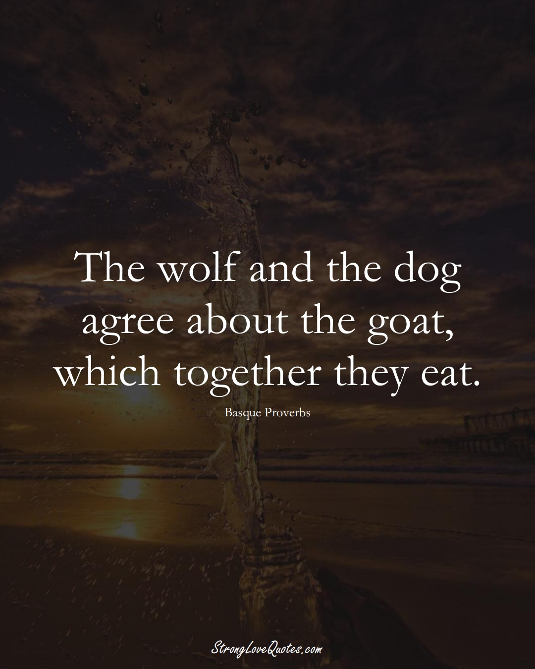 The wolf and the dog agree about the goat, which together they eat. (Basque Sayings);  #EuropeanSayings