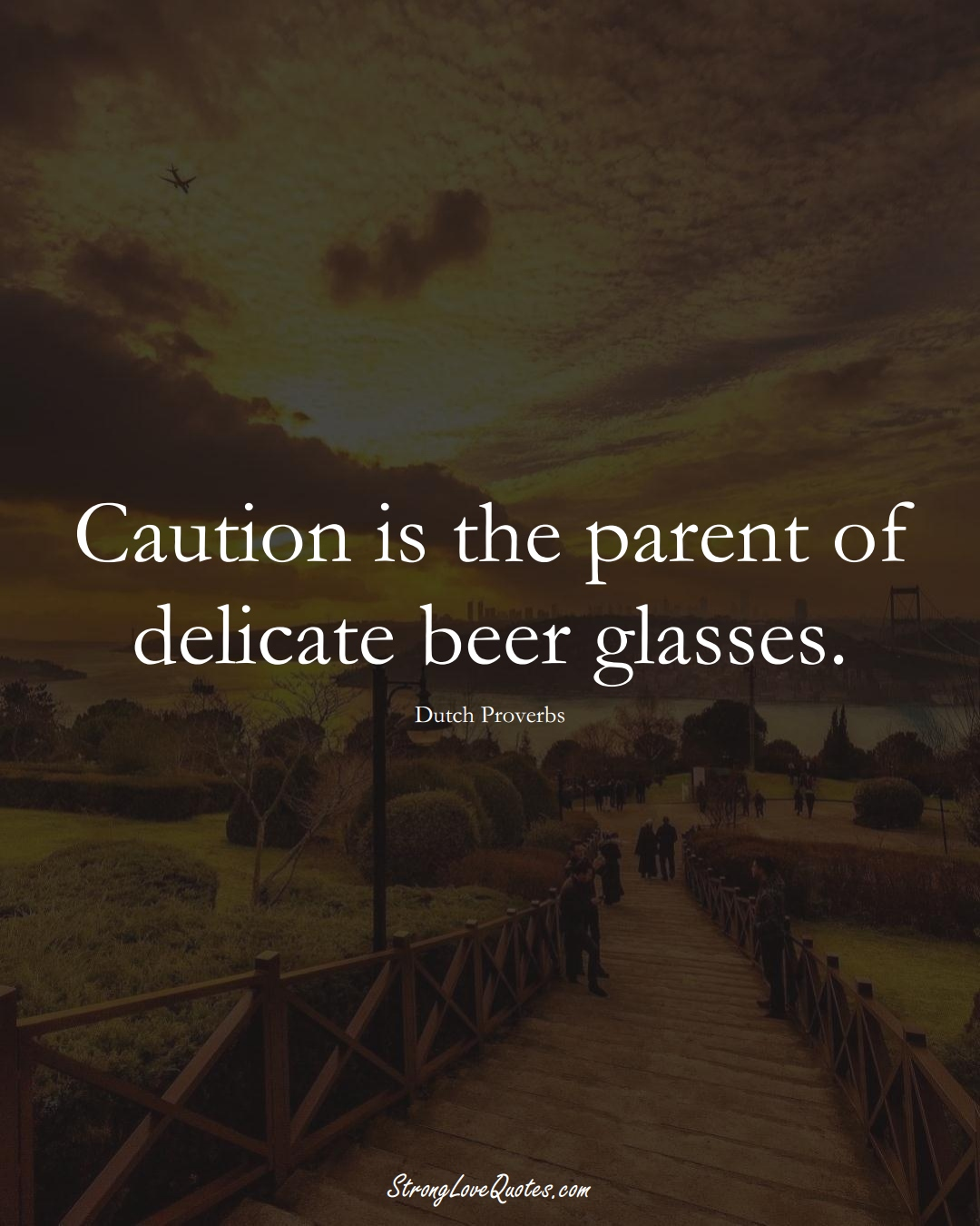Caution is the parent of delicate beer glasses. (Dutch Sayings);  #EuropeanSayings