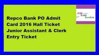 Repco Bank PO Admit Card 2016 Hall Ticket Junior Assistant & Clerk Entry Ticket