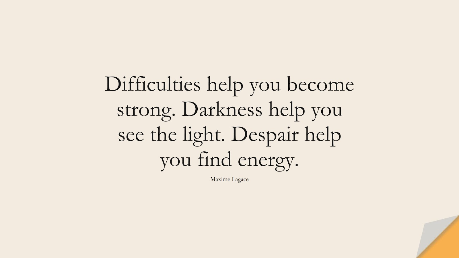 Difficulties help you become strong. Darkness help you see the light. Despair help you find energy. (Maxime Lagace);  #NeverGiveUpQuotes