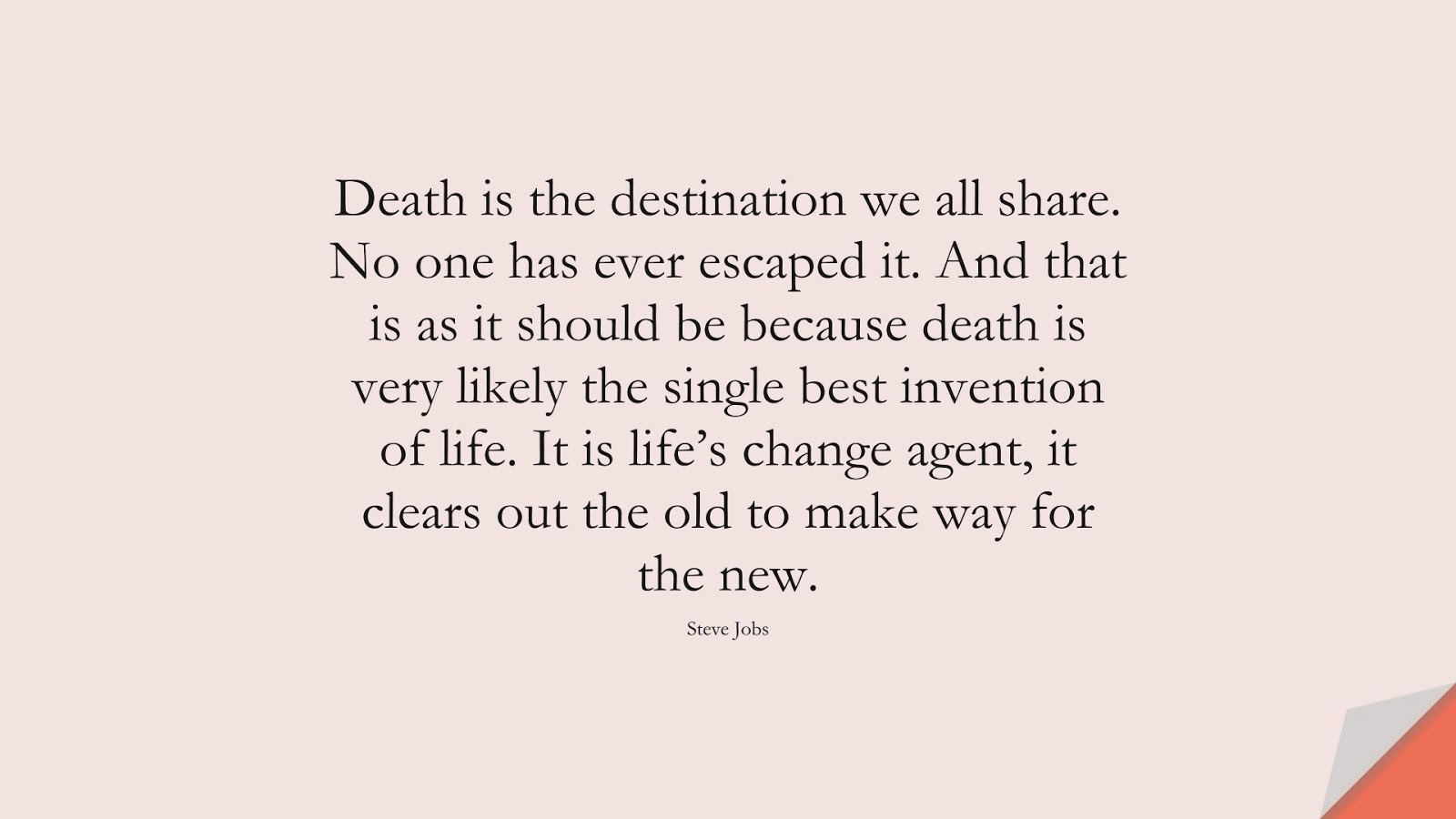 Death is the destination we all share. No one has ever escaped it. And that is as it should be because death is very likely the single best invention of life. It is life's change agent, it clears out the old to make way for the new. (Steve Jobs);  #SteveJobsQuotes