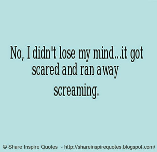 Funny Scared Quotes: No, I Didn't Lose My Mind... It Got Scared And Ran Away