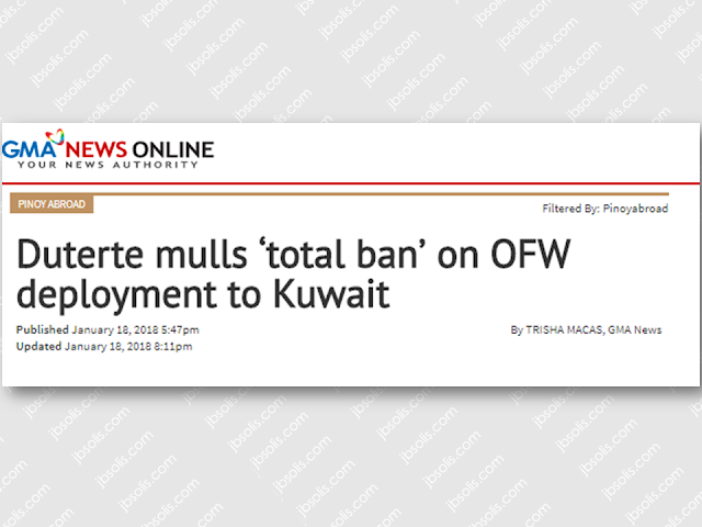 "With growing number of reports of sexual abuses and maltreatment, President Rodrigo Duterte said that he is planning for a total ban of deploying Overseas Filipino Workers (OFWs) to Kuwait. President Duterte said that he respect the leaders of Kuwait and he doesn't want any quarrel with them but they need to do something about the reported cases of maltreatment and sexual abuse.  Sponsored Links   The OFW situation in Kuwait as Labor Secretary Silvestre Bello III earlier described it  as ""problematic,"" due to the number of complaints of maltreatment.  Bello said although the President's statements are not yet final, the Labor Secretary will not hesitate to stop deployment once it is proven that OFWs are maltreated to death.   Just recently, a Filipina HSW was found dead in Kuwait. Her death was reported as suicide but her brother was skeptical about it and said that the HSW could have been maltreated by her employer.  Another one was the case of Liezl Trus Hukdong, a 33-year-old mother of two hailed from Bukidnon who reportedly died of suicide while working as household help in Kuwait last December. But Hukdong's relatives were not convinced she killed herself as they also expressed indignation when they found out some of her internal organs  including her eyes, tongue, lungs, and kidneys were removed.    If it will come to pass, the ban, however, will not affect personal trips, he added.   Most OFWs in Kuwait work in households as housemaids and nannies. Other OFWs work in companies and private establishment as well.Source: GMA       Read More:  Mortgage Loan: What You Need To KnowPassport on Wheels     (POW) of DFA Starts With 4 Buses To Process 2000 Applicants Daily  Did You Apply for OFW ID and Did You Receive This Email?    Jobs Abroad Bound For Korea For As Much As P60k Salary    Command Center For OFWs To Be Established Soon   ©2018 THOUGHTSKOTO  www.jbsolis.com   SEARCH JBSOLIS, TYPE KEYWORDS and TITLE OF ARTICLE at the box below"