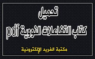 تحميل ملف التفاعلات النووية pdf، قراءة وتحميل ملف التفاعلات النووية pdf أونلاين، أفضل كتب الفيزياء النووية بروابط تحميل مباشرة مجانا، كتب فيزياء نووية باللغة العربية ، مخلص فيزياء نووي