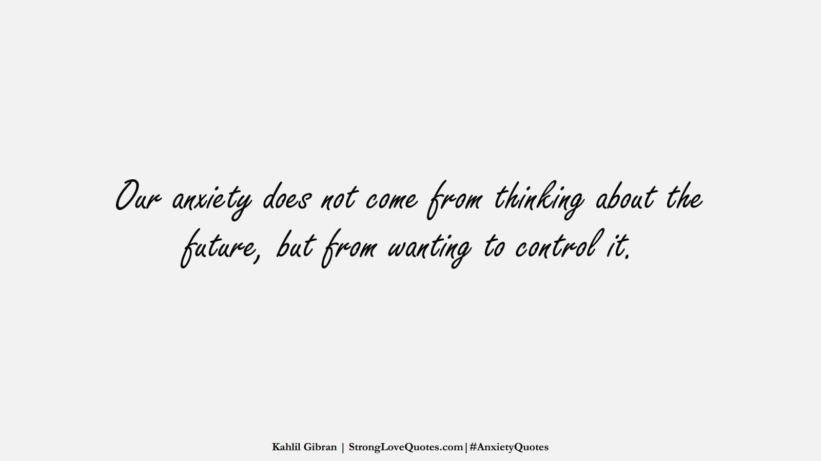Our anxiety does not come from thinking about the future, but from wanting to control it. (Kahlil Gibran);  #AnxietyQuotes