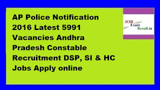 AP Police Notification 2016 Latest 5991 Vacancies Andhra Pradesh Constable Recruitment DSP, SI & HC Jobs Apply online