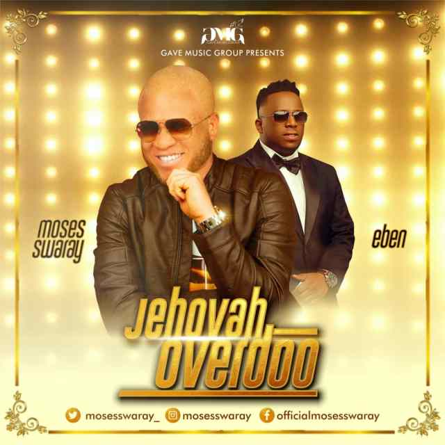 [Music] Moses Swaray Ft. Eben – Jehovah Overdo