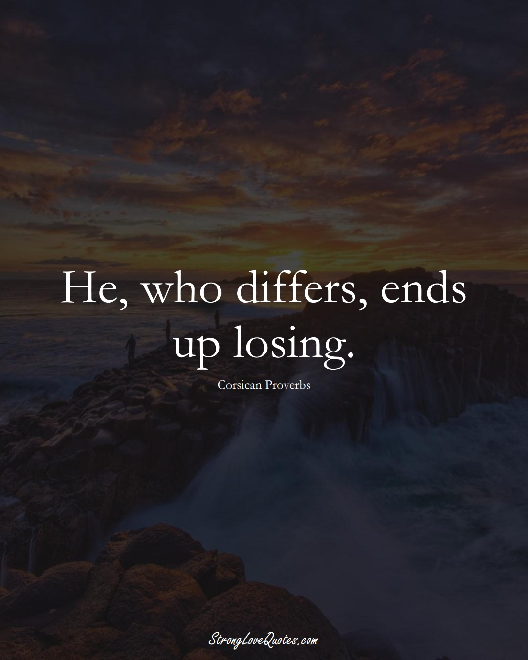 He, who differs, ends up losing. (Corsican Sayings);  #EuropeanSayings