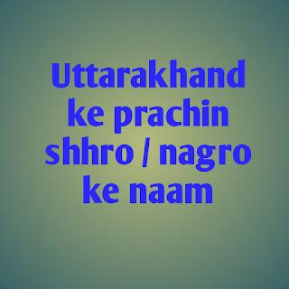 Uttarakhand ke prachin shhro / nagro ke naam