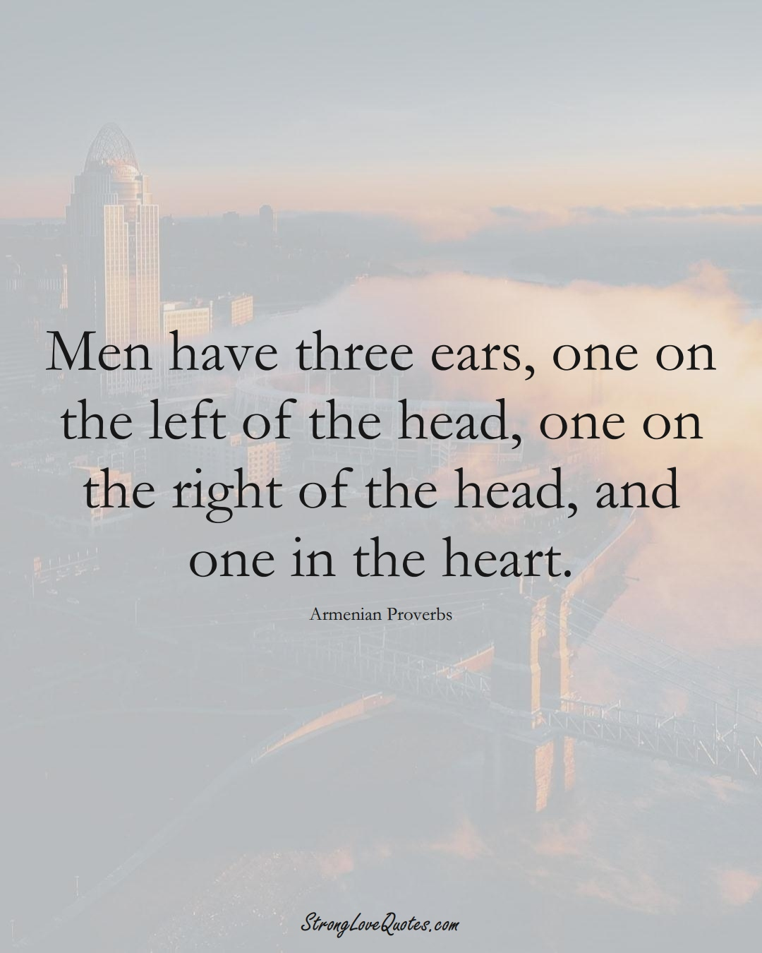 Men have three ears, one on the left of the head, one on the right of the head, and one in the heart. (Armenian Sayings);  #AsianSayings