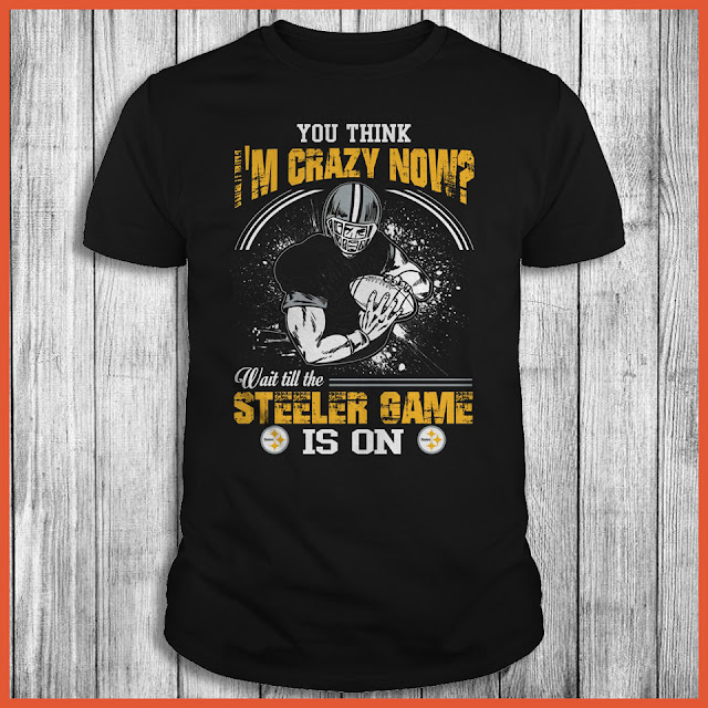Pittsburgh Steelers - You Think I'm Crazy Now? Wait Till The Steeler Game Is On Shirt