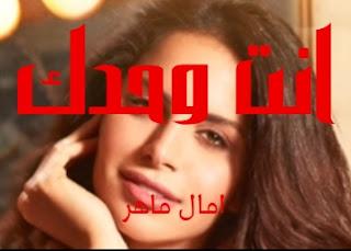 كلمات اغنيه انت وحدك امال ماهر ant wahadak amal maher