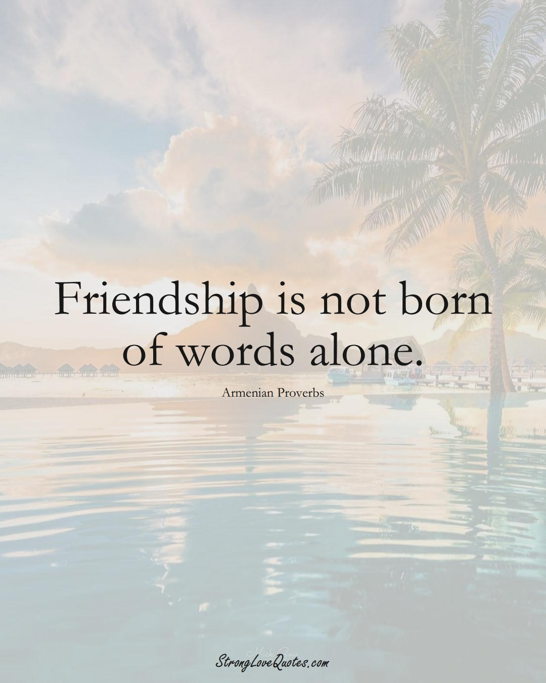 Friendship is not born of words alone. (Armenian Sayings);  #AsianSayings