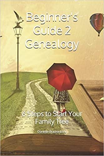 Beginner's Guide 2 Genealogy: 6 Steps to Start Your Family Tree by Danielle Brackenbury