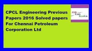 CPCL Engineering Previous Papers 2016 Solved papers For Chennai Petroleum Corporation Ltd