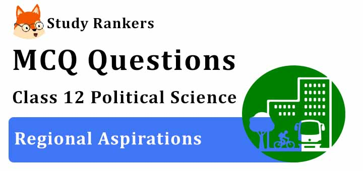 MCQ Questions for Class 12 Political Science: Ch 8 Regional Aspirations