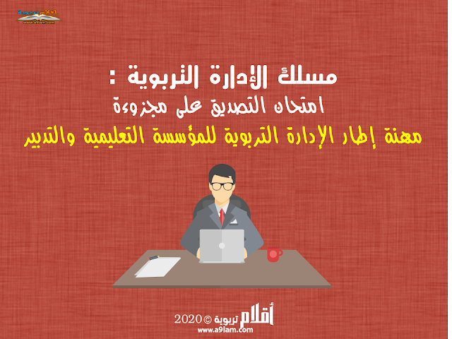 مسلك الإدارة التربوية : امتحان التصديق على مجزوءة مهنة إطار الإدارة التربوية للمؤسسة التعليمية والتدبير