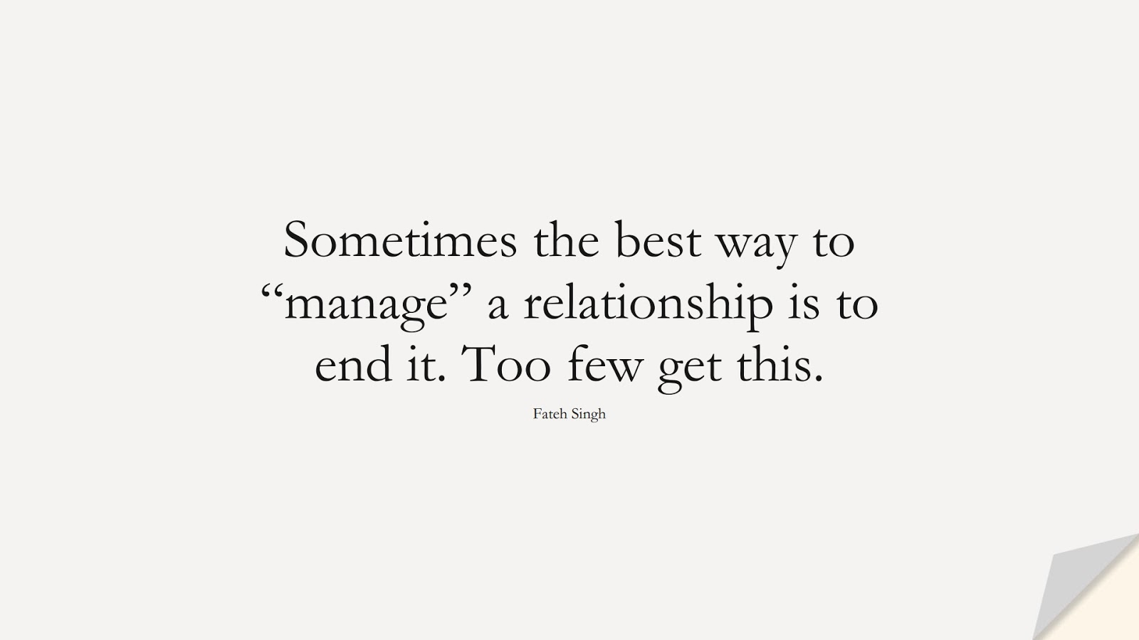 """Sometimes the best way to """"manage"""" a relationship is to end it. Too few get this. (Fateh Singh);  #RelationshipQuotes"""