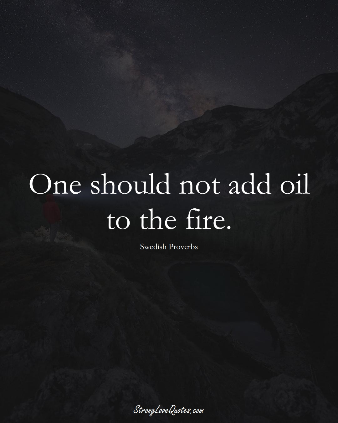 One should not add oil to the fire. (Swedish Sayings);  #EuropeanSayings