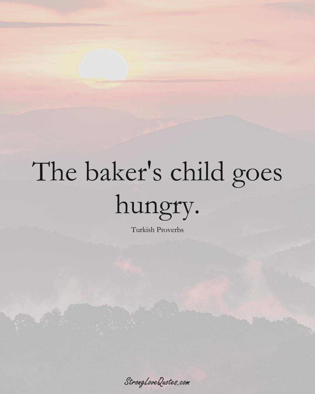 The baker's child goes hungry. (Turkish Sayings);  #MiddleEasternSayings