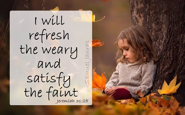 Refresh the weary and satisfy the faint