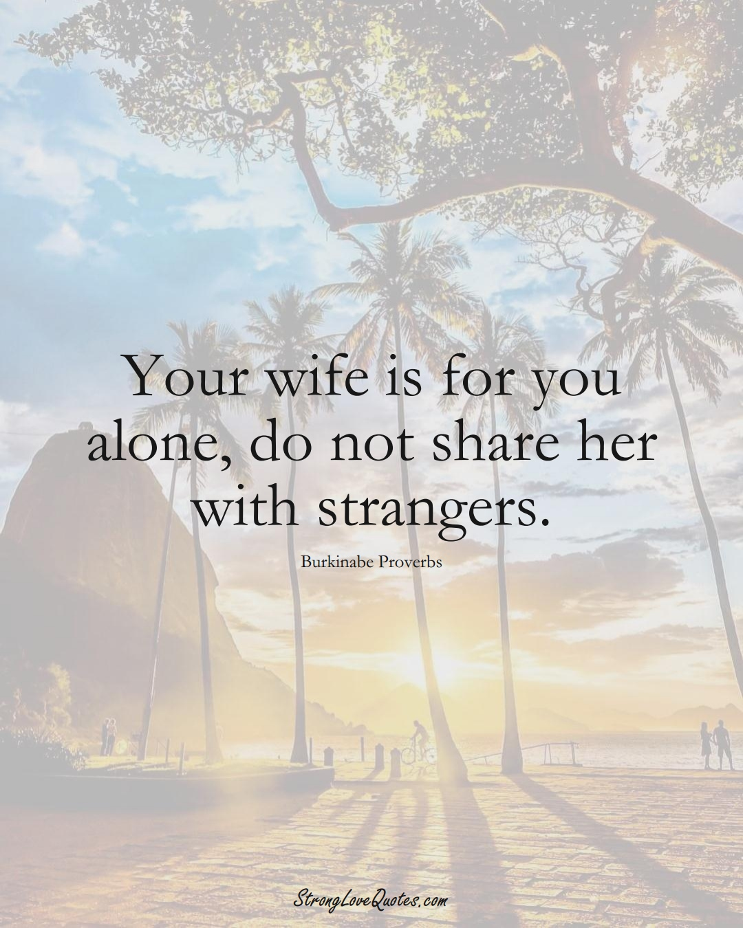 Your wife is for you alone, do not share her with strangers. (Burkinabe Sayings);  #AfricanSayings