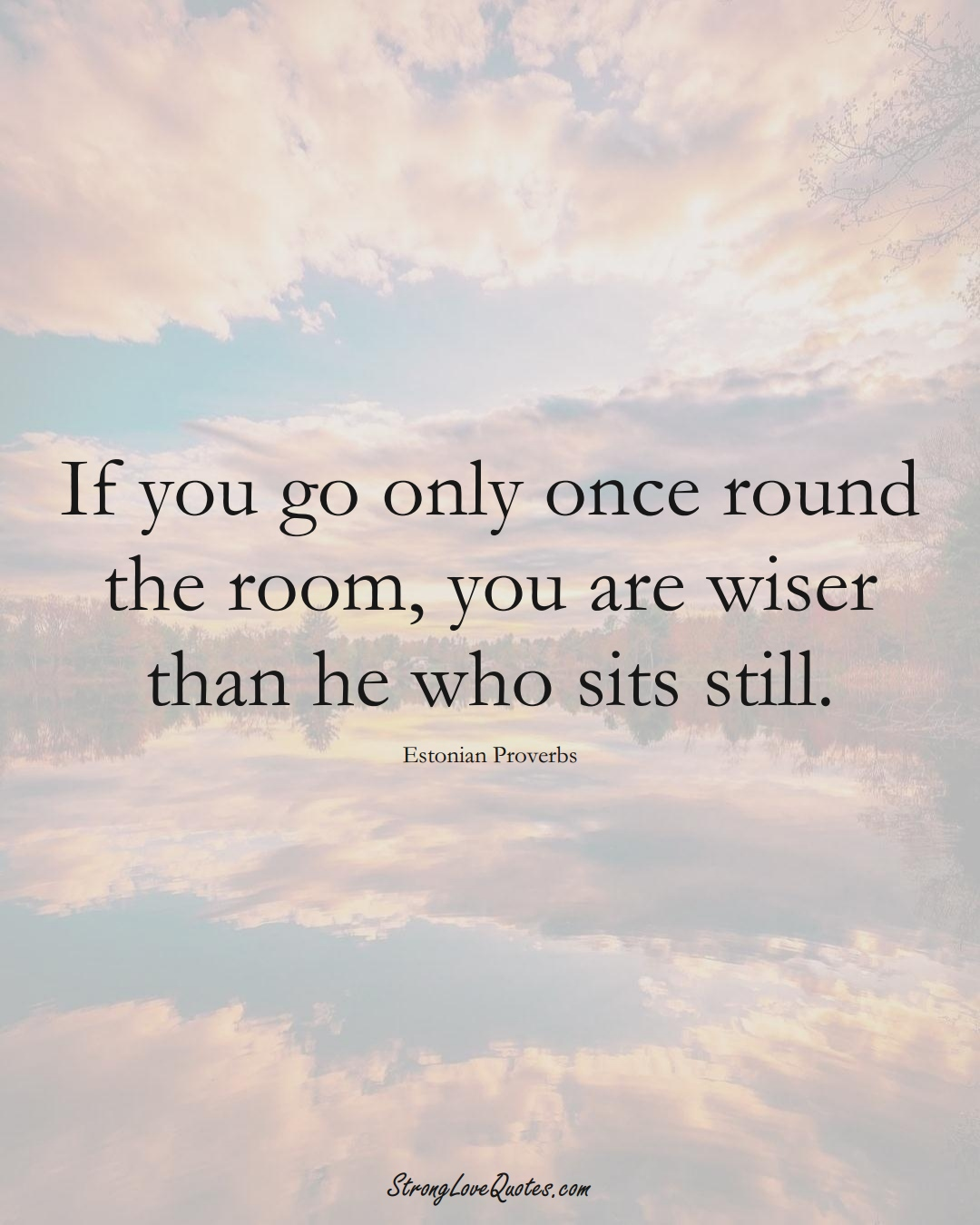 If you go only once round the room, you are wiser than he who sits still. (Estonian Sayings);  #EuropeanSayings